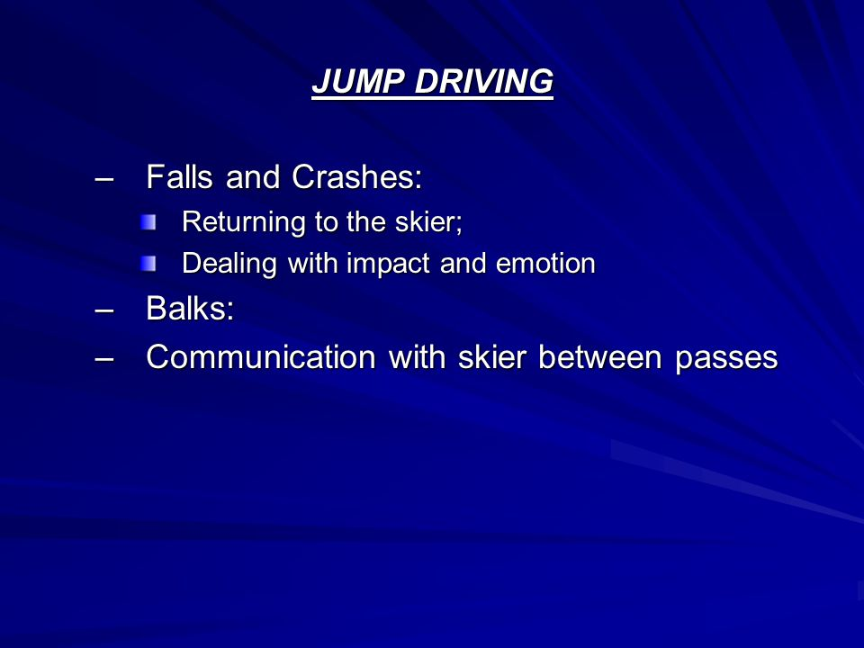 JUMP DRIVING –Falls and Crashes: Returning to the skier; Dealing with impact and emotion –Balks: –Communication with skier between passes