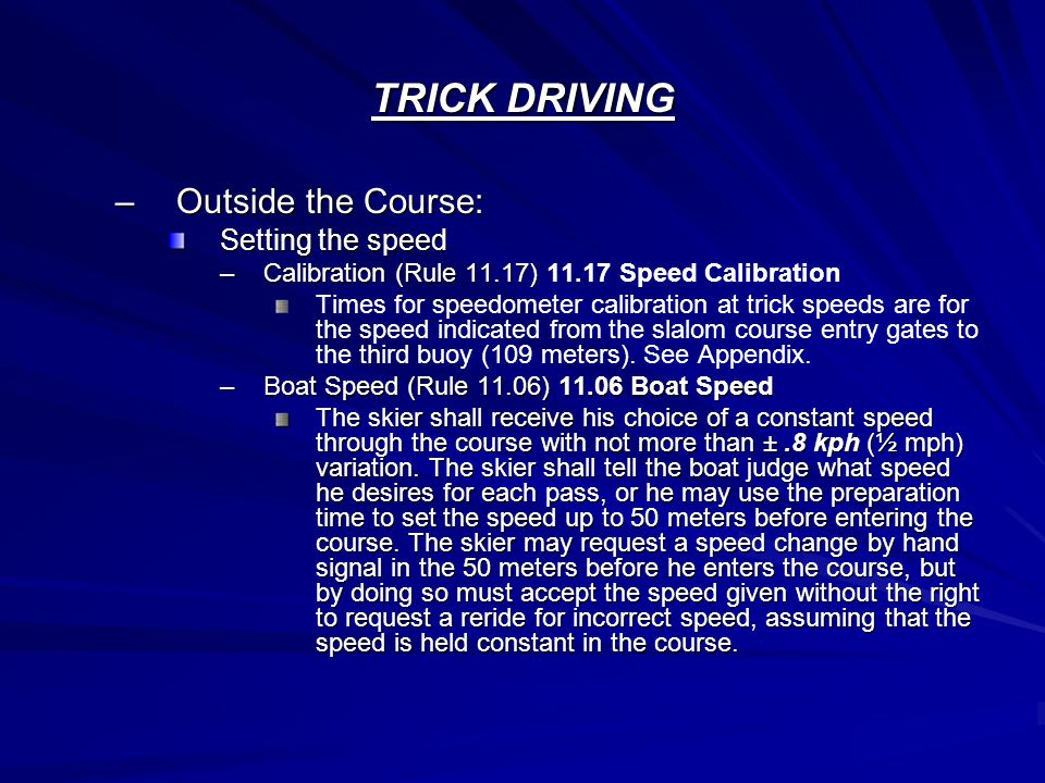 TRICK DRIVING –Outside the Course: Setting the speed –Calibration (Rule 11.17) –Calibration (Rule 11.17) 11.17 Speed Calibration Times for speedometer calibration at trick speeds are for the speed indicated from the slalom course entry gates to the third buoy (109 meters).