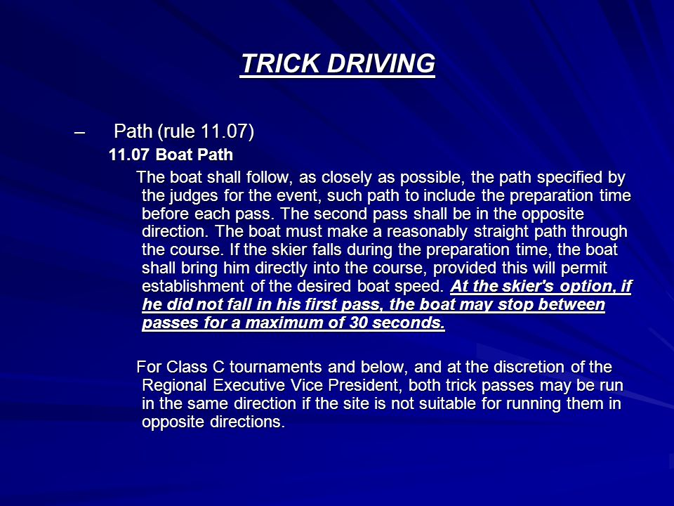 TRICK DRIVING –Path (rule 11.07) 11.07 Boat Path The boat shall follow, as closely as possible, the path specified by the judges for the event, such path to include the preparation time before each pass.