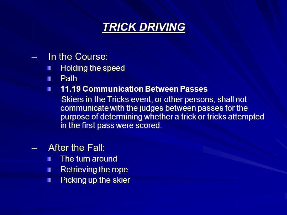 TRICK DRIVING –In the Course: Holding the speed Path 11.19 Communication Between Passes Skiers in the Tricks event, or other persons, shall not communicate with the judges between passes for the purpose of determining whether a trick or tricks attempted in the first pass were scored.