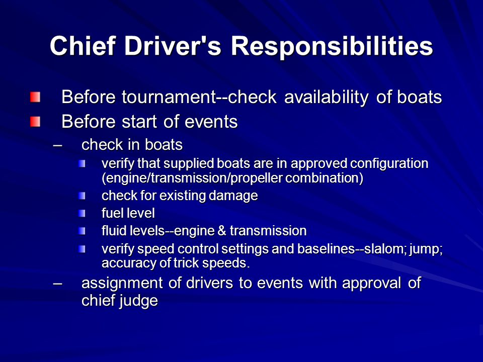Chief Driver s Responsibilities Before tournament--check availability of boats Before start of events –check in boats verify that supplied boats are in approved configuration (engine/transmission/propeller combination) check for existing damage fuel level fluid levels--engine & transmission verify speed control settings and baselines--slalom; jump; accuracy of trick speeds.