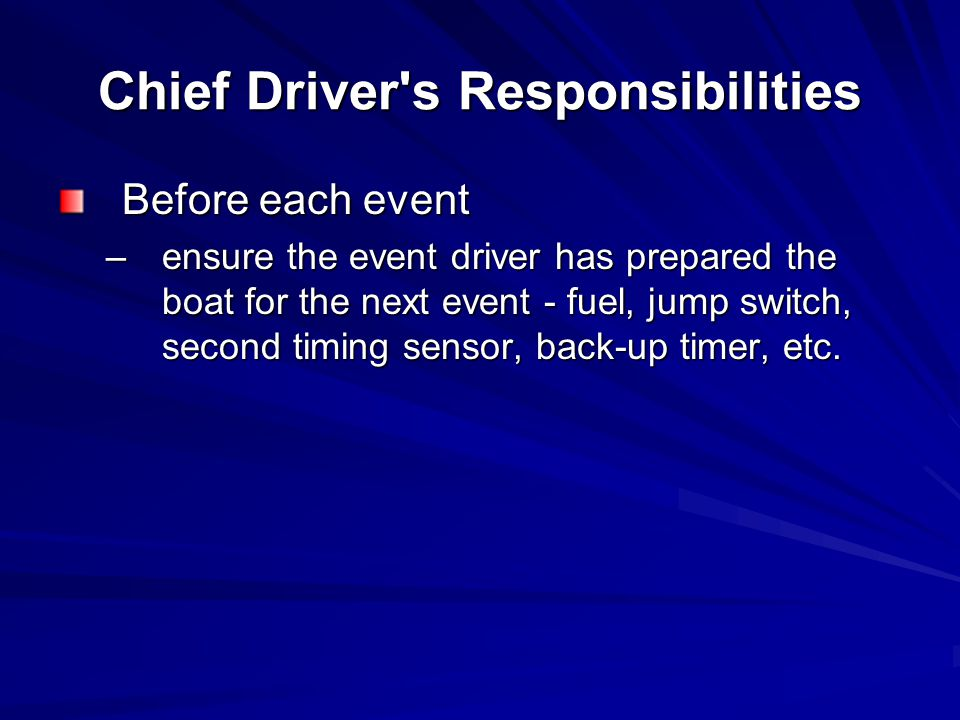 Chief Driver s Responsibilities Before each event –ensure the event driver has prepared the boat for the next event - fuel, jump switch, second timing sensor, back-up timer, etc.