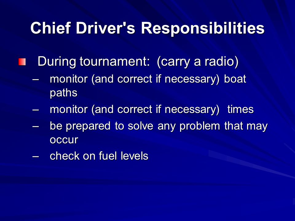 Chief Driver s Responsibilities During tournament: (carry a radio) –monitor (and correct if necessary) boat paths –monitor (and correct if necessary) times –be prepared to solve any problem that may occur –check on fuel levels