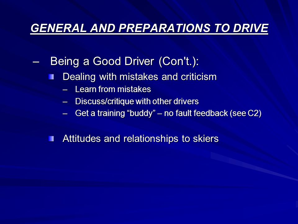 GENERAL AND PREPARATIONS TO DRIVE –Being a Good Driver (Con t.): Dealing with mistakes and criticism –Learn from mistakes –Discuss/critique with other drivers –Get a training buddy – no fault feedback (see C2) Attitudes and relationships to skiers
