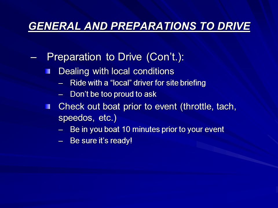 GENERAL AND PREPARATIONS TO DRIVE –Preparation to Drive (Con't.): Dealing with local conditions –Ride with a local driver for site briefing –Don't be too proud to ask Check out boat prior to event (throttle, tach, speedos, etc.) –Be in you boat 10 minutes prior to your event –Be sure it's ready!