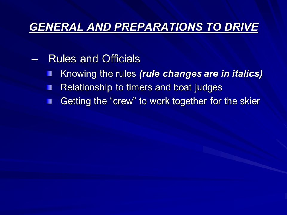 GENERAL AND PREPARATIONS TO DRIVE –Rules and Officials Knowing the rules (rule changes are in italics) Relationship to timers and boat judges Getting the crew to work together for the skier