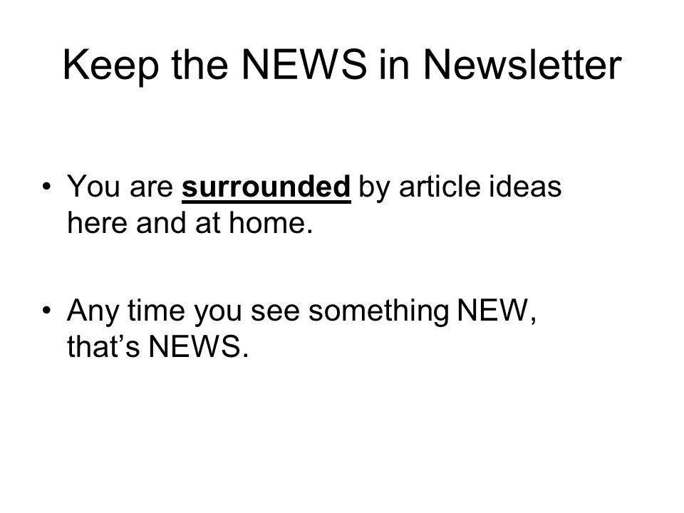 Keep the NEWS in Newsletter You are surrounded by article ideas here and at home.