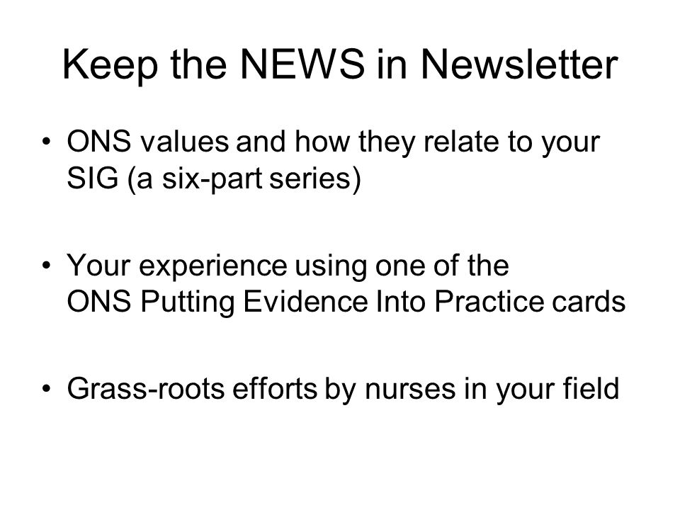 Keep the NEWS in Newsletter ONS values and how they relate to your SIG (a six-part series) Your experience using one of the ONS Putting Evidence Into Practice cards Grass-roots efforts by nurses in your field