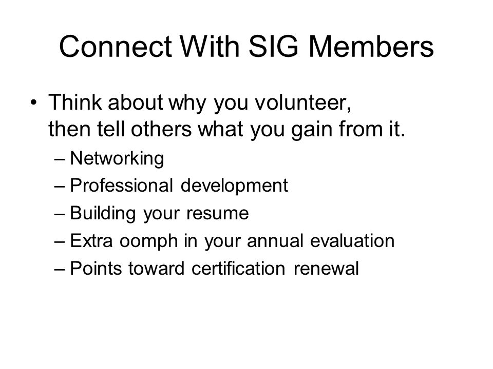 Connect With SIG Members Think about why you volunteer, then tell others what you gain from it.
