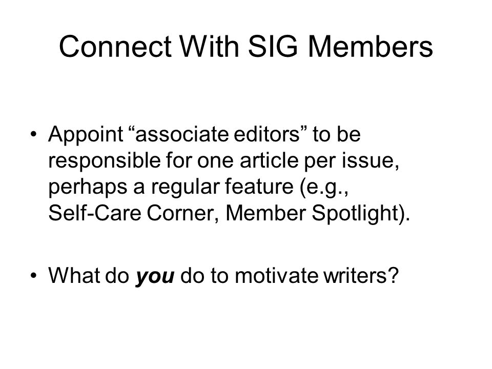 Connect With SIG Members Appoint associate editors to be responsible for one article per issue, perhaps a regular feature (e.g., Self-Care Corner, Member Spotlight).