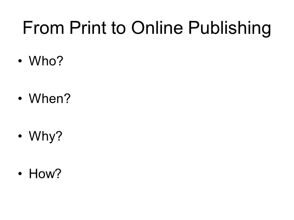 From Print to Online Publishing Who? When? Why? How?