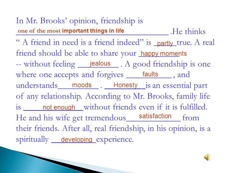 "In Mr. Brooks' opinion, friendship is __________________________________.He thinks "" A friend in need is a friend indeed"" is _____true. A real friend"