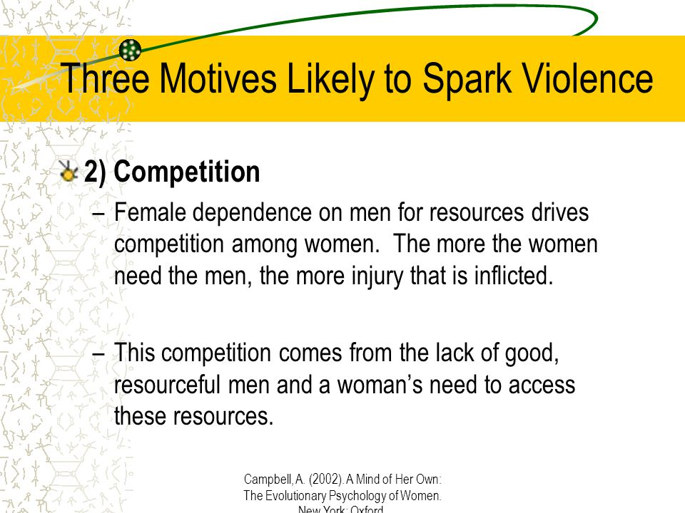 Campbell, A. (2002). A Mind of Her Own: The Evolutionary Psychology of Women. New York: Oxford. Three Motives Likely to Spark Violence 2) Competition