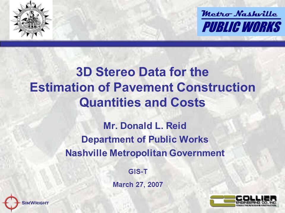 3D Stereo Data for the Estimation of Pavement Construction Quantities and Costs Mr. Donald L. Reid Department of Public Works Nashville Metropolitan G