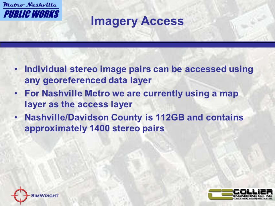 Imagery Access Individual stereo image pairs can be accessed using any georeferenced data layer For Nashville Metro we are currently using a map layer as the access layer Nashville/Davidson County is 112GB and contains approximately 1400 stereo pairs