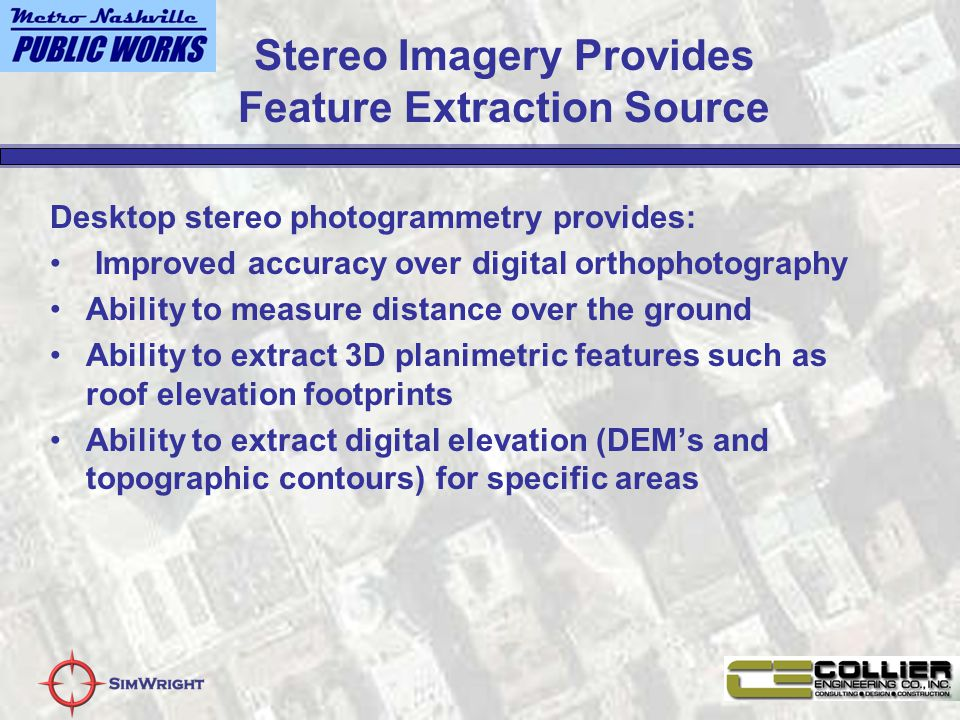Stereo Imagery Provides Feature Extraction Source Desktop stereo photogrammetry provides: Improved accuracy over digital orthophotography Ability to measure distance over the ground Ability to extract 3D planimetric features such as roof elevation footprints Ability to extract digital elevation (DEM's and topographic contours) for specific areas