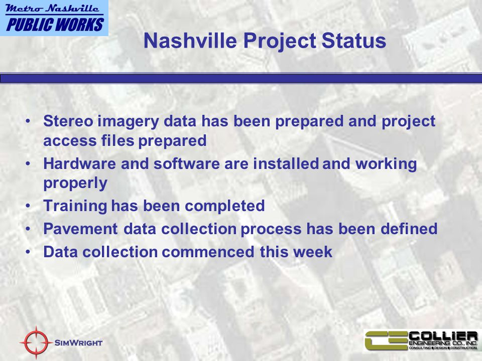 Nashville Project Status Stereo imagery data has been prepared and project access files prepared Hardware and software are installed and working properly Training has been completed Pavement data collection process has been defined Data collection commenced this week