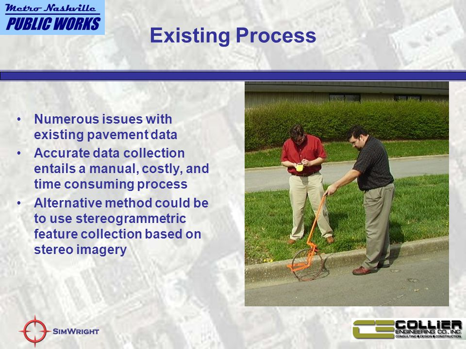 Existing Process Numerous issues with existing pavement data Accurate data collection entails a manual, costly, and time consuming process Alternative method could be to use stereogrammetric feature collection based on stereo imagery