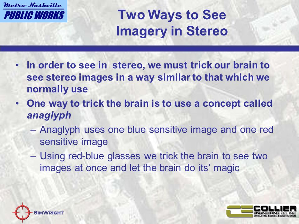 Two Ways to See Imagery in Stereo In order to see in stereo, we must trick our brain to see stereo images in a way similar to that which we normally use One way to trick the brain is to use a concept called anaglyph –Anaglyph uses one blue sensitive image and one red sensitive image –Using red-blue glasses we trick the brain to see two images at once and let the brain do its' magic