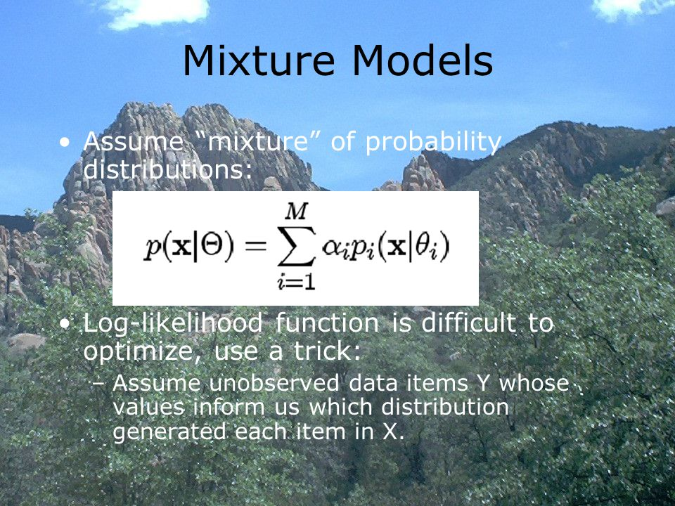 Mixture Models Assume mixture of probability distributions: Log-likelihood function is difficult to optimize, use a trick: –Assume unobserved data items Y whose values inform us which distribution generated each item in X.