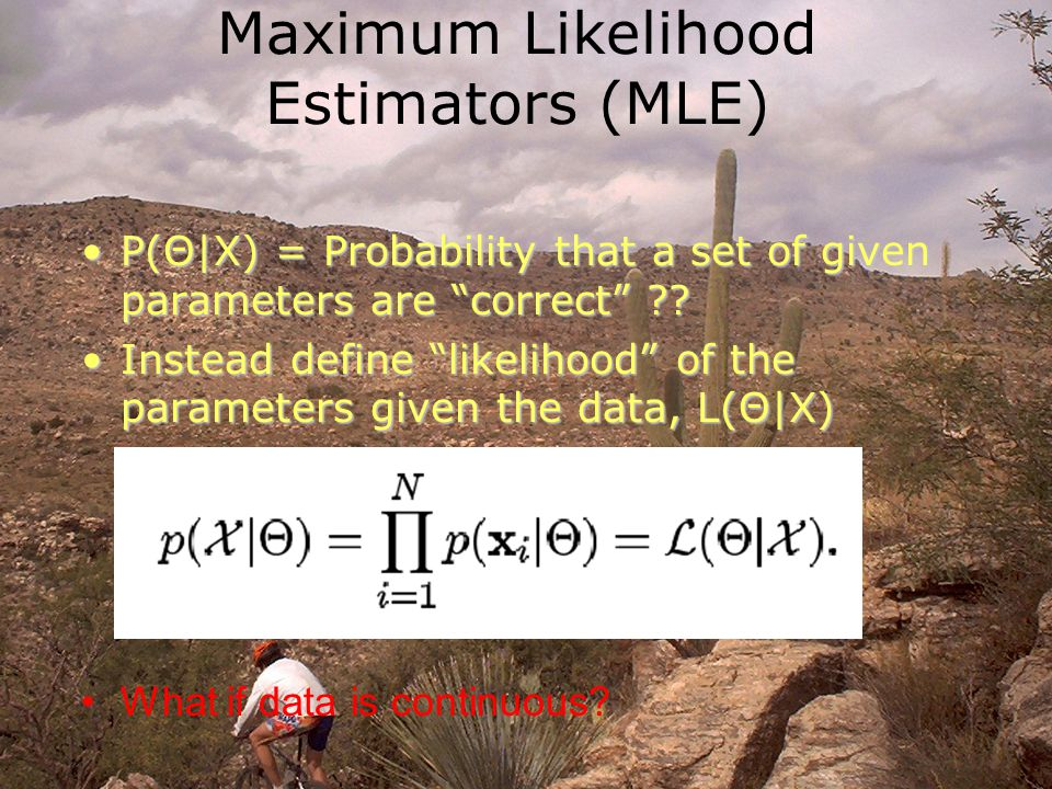 Maximum Likelihood Estimators (MLE) P(Θ|X) = Probability that a set of given parameters are correct P(Θ|X) = Probability that a set of given parameters are correct .