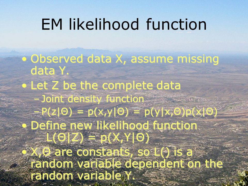 EM likelihood function Observed data X, assume missing data Y.Observed data X, assume missing data Y. Let Z be the complete dataLet Z be the complete