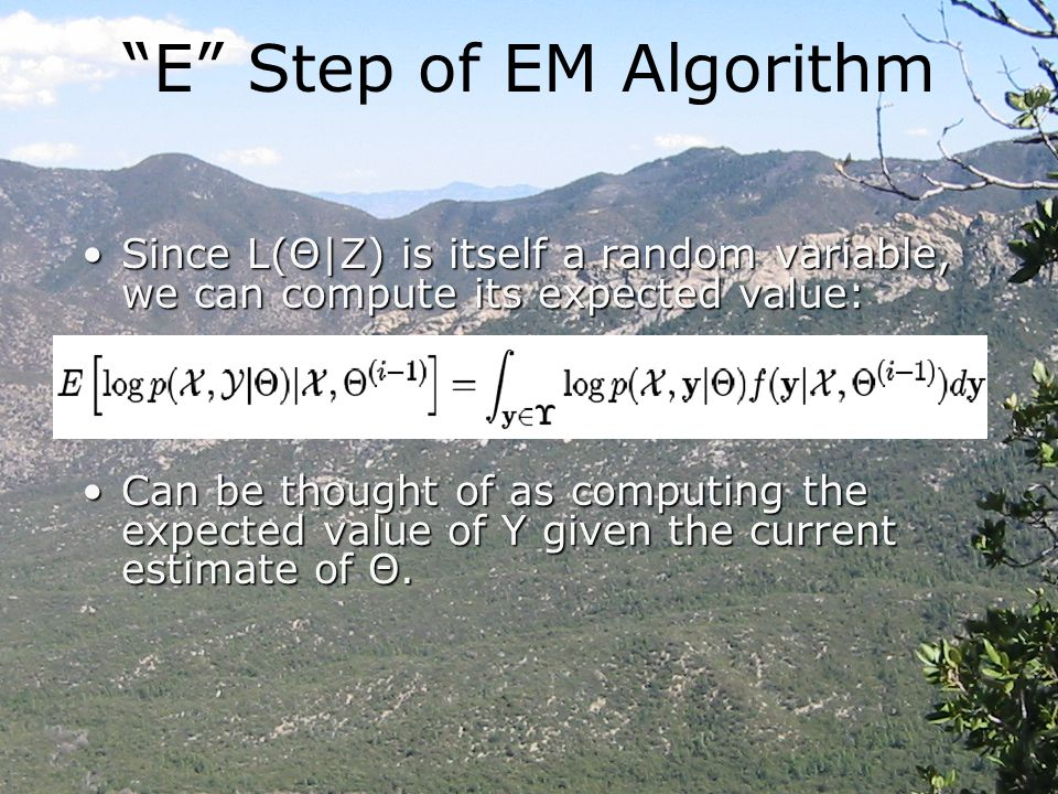 E Step of EM Algorithm Since L(Θ|Z) is itself a random variable, we can compute its expected value:Since L(Θ|Z) is itself a random variable, we can compute its expected value: Can be thought of as computing the expected value of Y given the current estimate of Θ.Can be thought of as computing the expected value of Y given the current estimate of Θ.