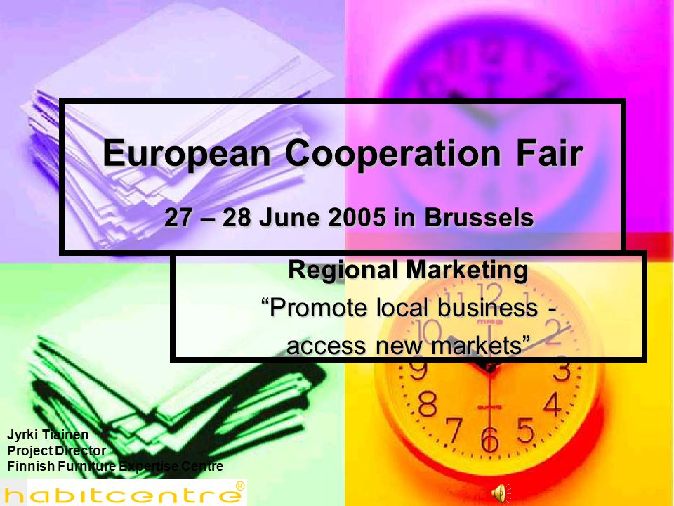 European Cooperation Fair 27 – 28 June 2005 in Brussels Regional Marketing Promote local business - access new markets Jyrki Tiainen Project Director Finnish Furniture Expertise Centre