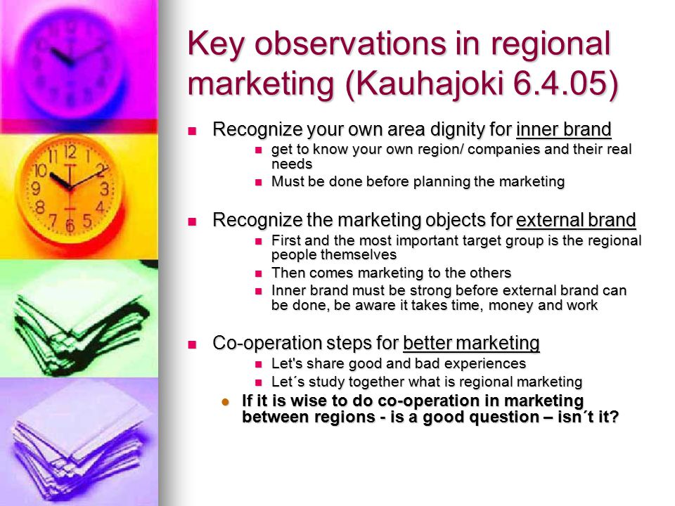Key observations in regional marketing (Kauhajoki 6.4.05) Recognize your own area dignity for inner brand Recognize your own area dignity for inner brand get to know your own region/ companies and their real needs get to know your own region/ companies and their real needs Must be done before planning the marketing Must be done before planning the marketing Recognize the marketing objects for external brand Recognize the marketing objects for external brand First and the most important target group is the regional people themselves First and the most important target group is the regional people themselves Then comes marketing to the others Then comes marketing to the others Inner brand must be strong before external brand can be done, be aware it takes time, money and work Inner brand must be strong before external brand can be done, be aware it takes time, money and work Co-operation steps for better marketing Co-operation steps for better marketing Let s share good and bad experiences Let s share good and bad experiences Let´s study together what is regional marketing Let´s study together what is regional marketing If it is wise to do co-operation in marketing between regions - is a good question – isn´t it.