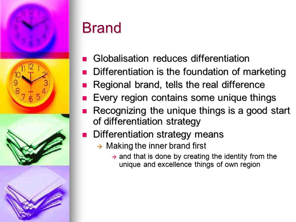 Brand Globalisation reduces differentiation Globalisation reduces differentiation Differentiation is the foundation of marketing Differentiation is the foundation of marketing Regional brand, tells the real difference Regional brand, tells the real difference Every region contains some unique things Every region contains some unique things Recognizing the unique things is a good start of differentiation strategy Recognizing the unique things is a good start of differentiation strategy Differentiation strategy means Differentiation strategy means  Making the inner brand first  and that is done by creating the identity from the unique and excellence things of own region