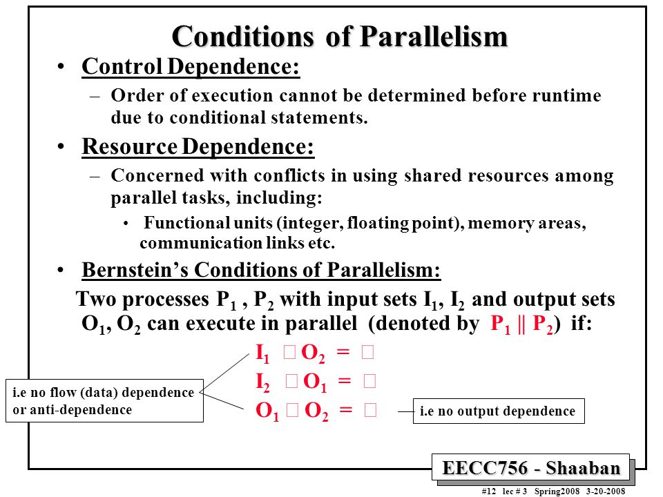 EECC756 - Shaaban #12 lec # 3 Spring2008 3-20-2008 Conditions of Parallelism Control Dependence: –Order of execution cannot be determined before runtime due to conditional statements.