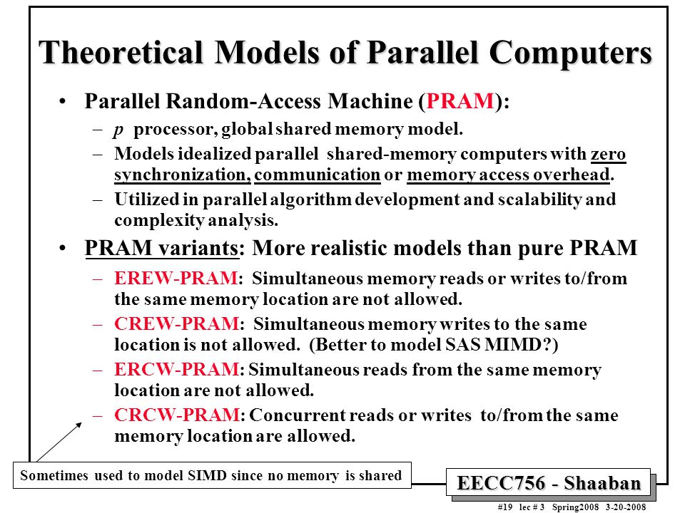 EECC756 - Shaaban #19 lec # 3 Spring2008 3-20-2008 Theoretical Models of Parallel Computers Parallel Random-Access Machine (PRAM): –p processor, global shared memory model.
