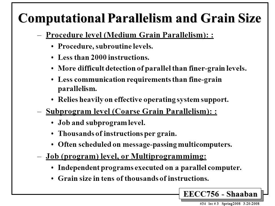 EECC756 - Shaaban #34 lec # 3 Spring2008 3-20-2008 Computational Parallelism and Grain Size –Procedure level (Medium Grain Parallelism): : Procedure, subroutine levels.