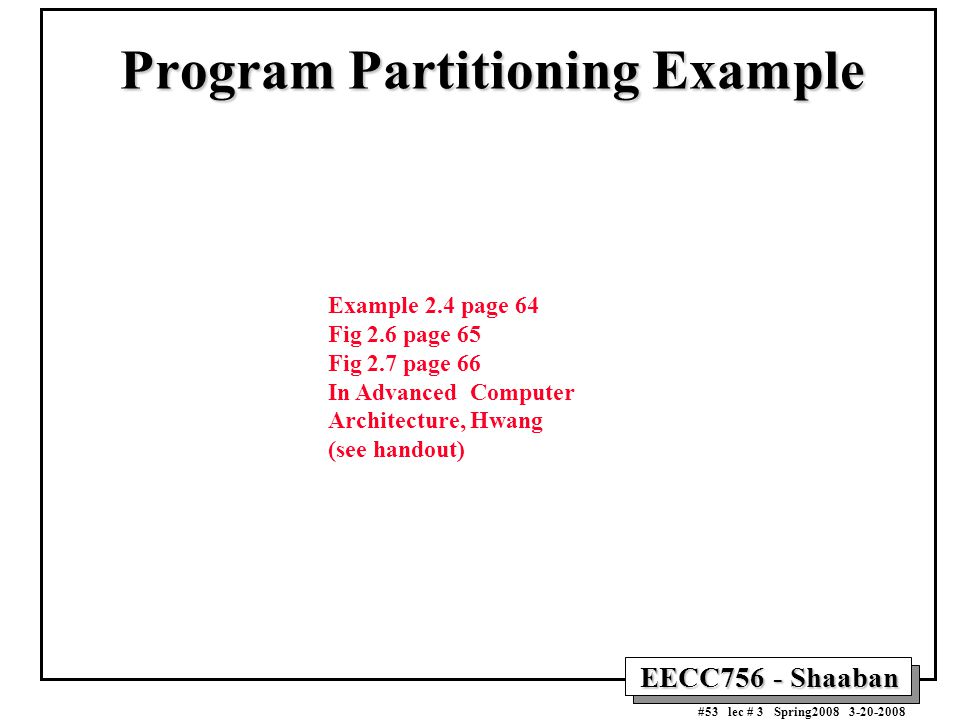 EECC756 - Shaaban #53 lec # 3 Spring2008 3-20-2008 Program Partitioning Example Example 2.4 page 64 Fig 2.6 page 65 Fig 2.7 page 66 In Advanced Computer Architecture, Hwang (see handout)