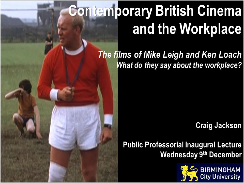 Contemporary British Cinema and the Workplace The films of Mike Leigh and Ken Loach What do they say about the workplace.