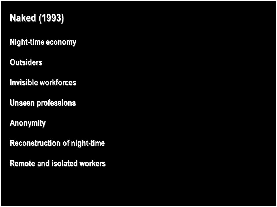 Naked (1993) Night-time economy Outsiders Invisible workforces Unseen professions Anonymity Reconstruction of night-time Remote and isolated workers