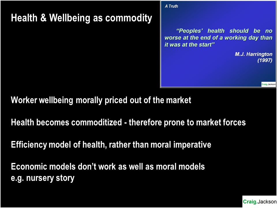 Health & Wellbeing as commodity Worker wellbeing morally priced out of the market Health becomes commoditized - therefore prone to market forces Efficiency model of health, rather than moral imperative Economic models don't work as well as moral models e.g.