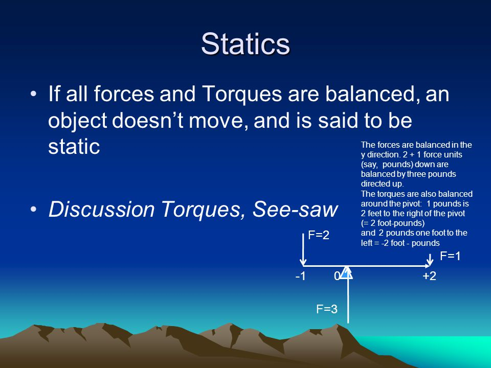 Statics If all forces and Torques are balanced, an object doesn't move, and is said to be static Discussion Torques, See-saw F=2 F=1 -1 0 +2 F=3 The forces are balanced in the y direction.