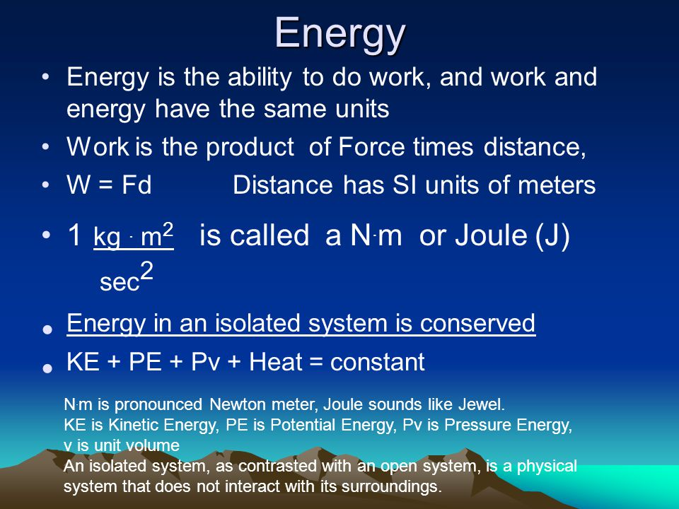 Energy Energy is the ability to do work, and work and energy have the same units Work is the product of Force times distance, W = Fd Distance has SI units of meters 1 kg.