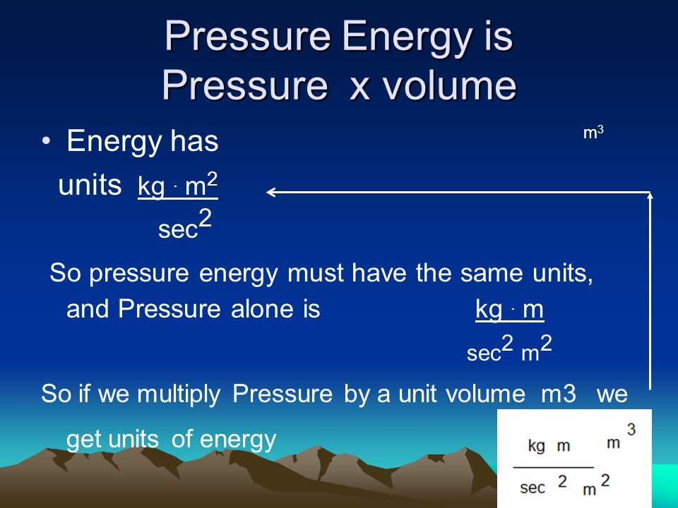 Pressure Energy is Pressure x volume Energy has units kg.