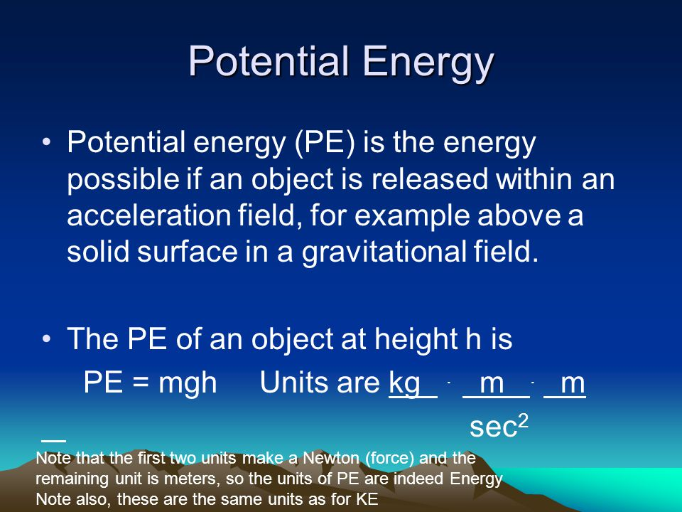 Potential Energy Potential energy (PE) is the energy possible if an object is released within an acceleration field, for example above a solid surface in a gravitational field.