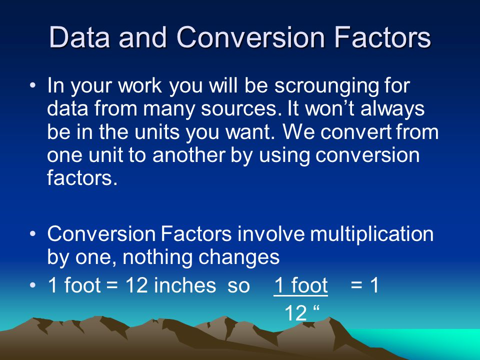 Data and Conversion Factors In your work you will be scrounging for data from many sources.
