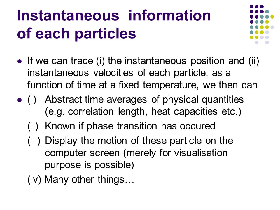 Instantaneous information of each particles If we can trace (i) the instantaneous position and (ii) instantaneous velocities of each particle, as a function of time at a fixed temperature, we then can (i) Abstract time averages of physical quantities (e.g.