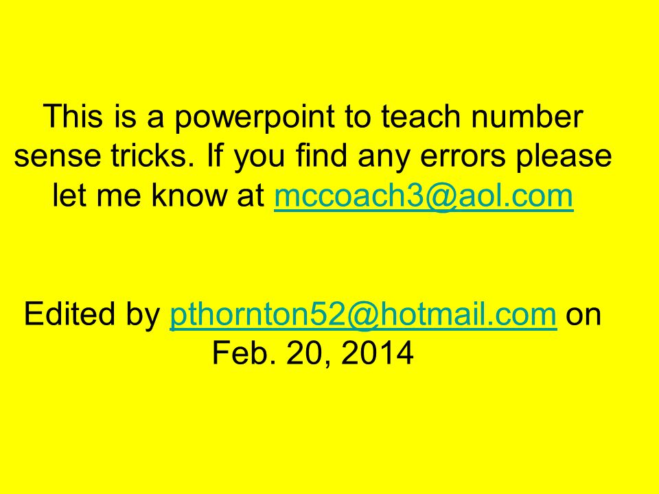 This is a powerpoint to teach number sense tricks. If you find any errors please let me know at mccoach3@aol.com Edited by pthornton52@hotmail.com on