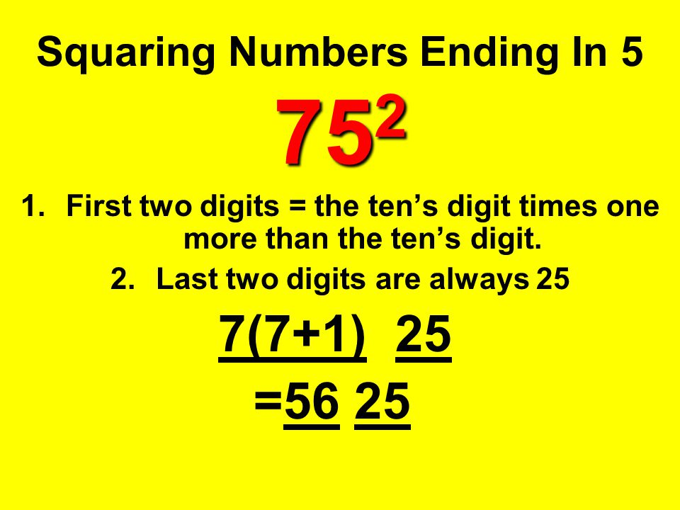 75 2 Squaring Numbers Ending In 5 75 2 1.First two digits = the ten's digit times one more than the ten's digit. 2.Last two digits are always 25 7(7+1