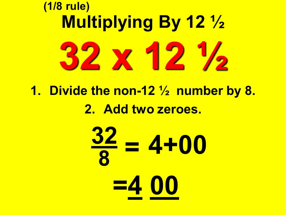 32 x 12 ½ Multiplying By 12 ½ 32 x 12 ½ 1.Divide the non-12 ½ number by 8. 2.Add two zeroes. 8 = 4+00 =4 00 (1/8 rule) 32