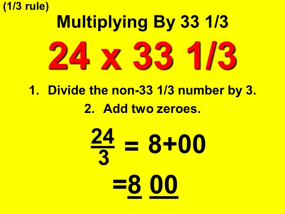24 x 33 1/3 Multiplying By 33 1/3 24 x 33 1/3 24 3 = 8+00 =8 00 (1/3 rule) 1.Divide the non-33 1/3 number by 3. 2.Add two zeroes.