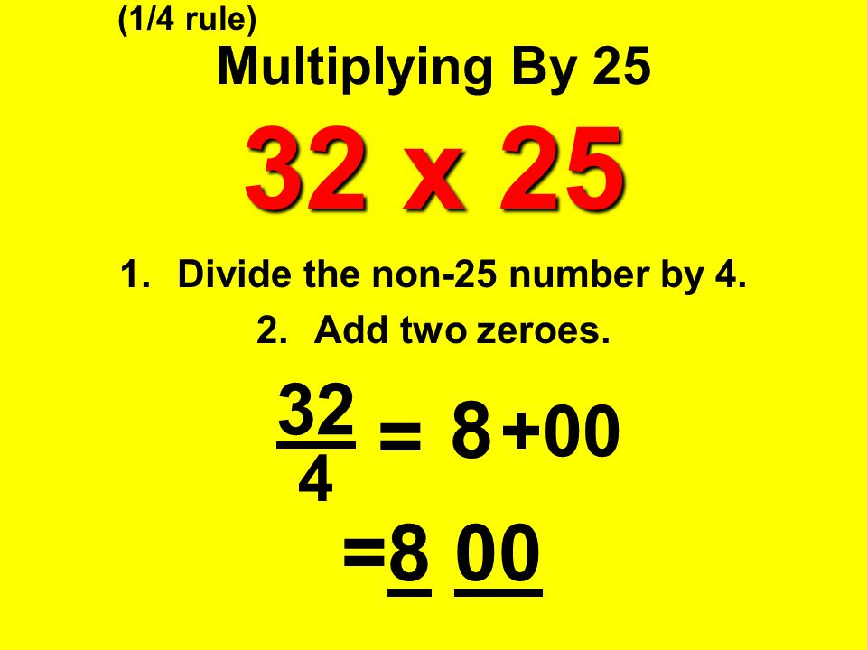 32 x 25 Multiplying By 25 32 x 25 1.Divide the non-25 number by 4. 2.Add two zeroes. 4 = 8 +00 =8 00 (1/4 rule) 32