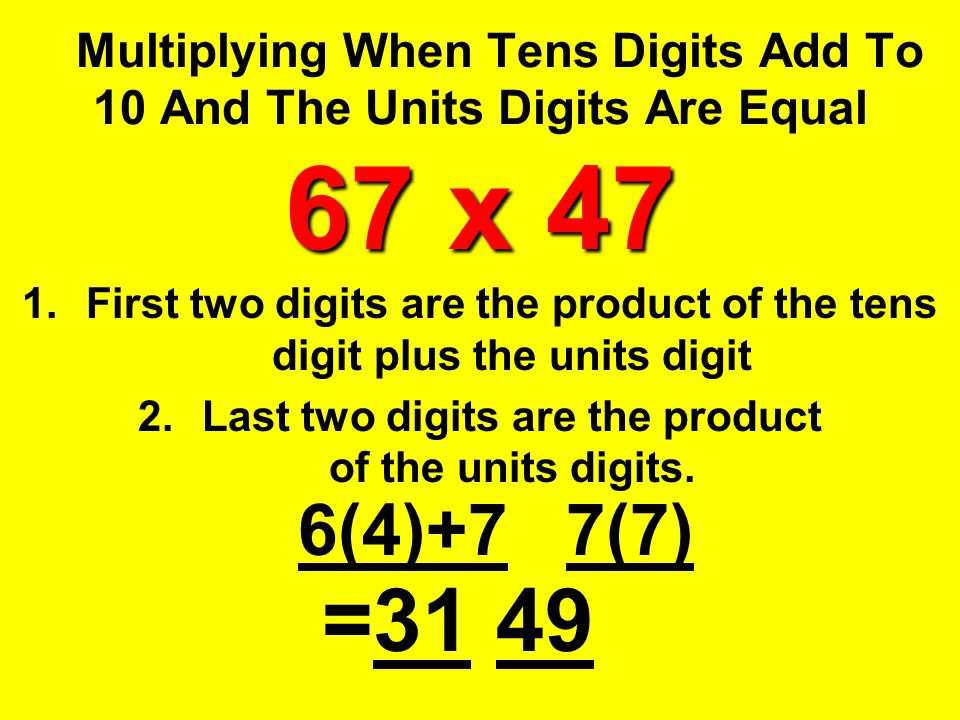 67 x 47 Multiplying When Tens Digits Add To 10 And The Units Digits Are Equal 67 x 47 1.First two digits are the product of the tens digit plus the un