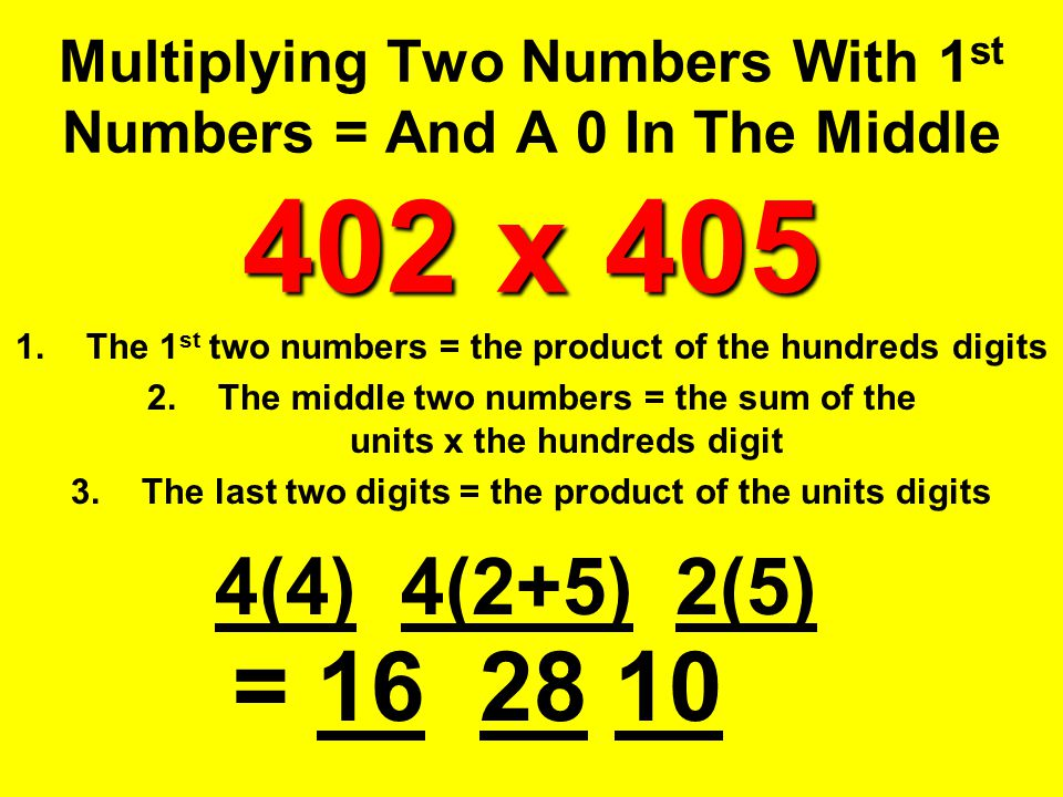 402 x 405 Multiplying Two Numbers With 1 st Numbers = And A 0 In The Middle 402 x 405 1.The 1 st two numbers = the product of the hundreds digits 2.Th